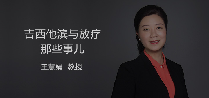 肺癌 综合治疗 放化疗 吉西他滨 王慧娟:吉西他滨与放疗那些事儿