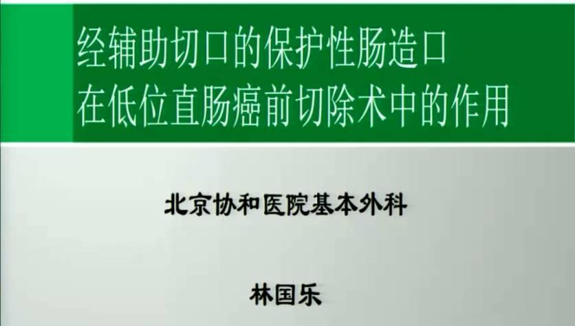 结直肠癌 外科讲坛 造口 林国乐:经辅助切口的保护性肠造口在低位直肠癌前切除术中的作用