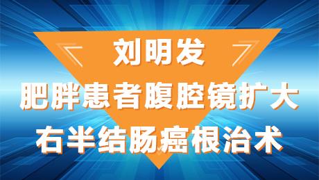 刘明发:肥胖患者腹腔镜扩大右半结肠癌根治术