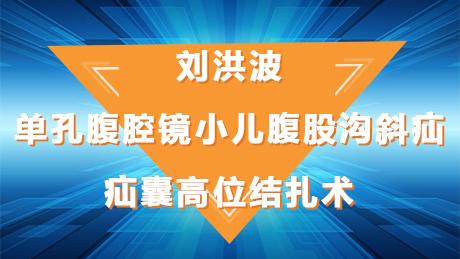 刘洪波:单孔腹腔镜小儿腹股沟斜疝疝囊高位结扎术