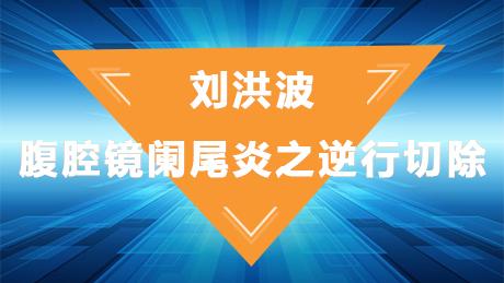 刘洪波:腹腔镜阑尾炎之逆行切除