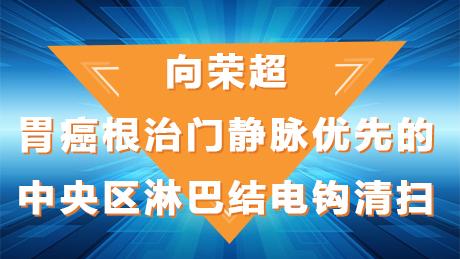 向荣超:胃癌根治门静脉优先的中央区淋巴结电钩清扫