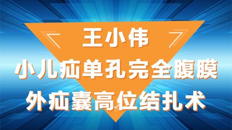 疝气 手术 微创 腹腔镜 小儿疝 王小伟:小儿疝单孔完全腹膜外疝囊高位结扎术