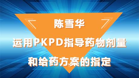 陈雪华:运用PKPD指导药物剂量和给药方案的制订
