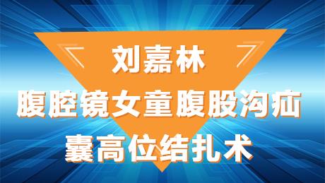 刘嘉林:腹腔镜女童腹股沟疝囊高位结扎术