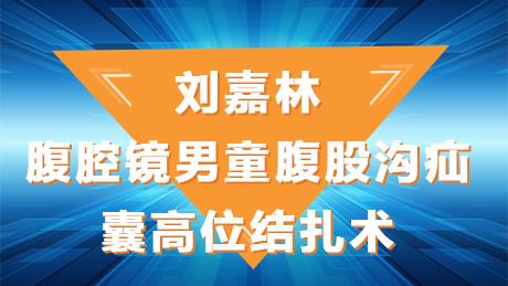 刘嘉林:腹腔镜男童腹股沟疝囊高位结扎术
