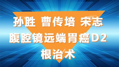 胃癌 手术 微创 腹腔镜 孙胜、曹传培、宋志:腹腔镜远端胃癌D2根治术