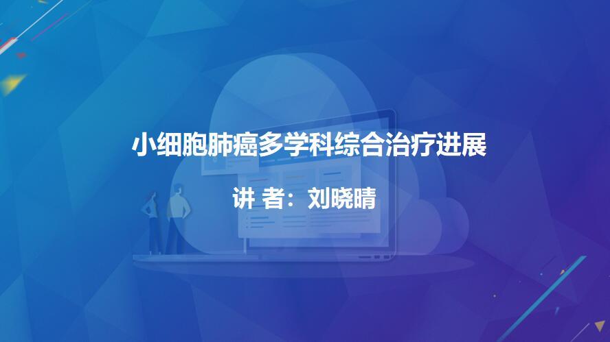 肺癌 综合治疗 刘晓晴:小细胞肺癌多学科综合治疗进展