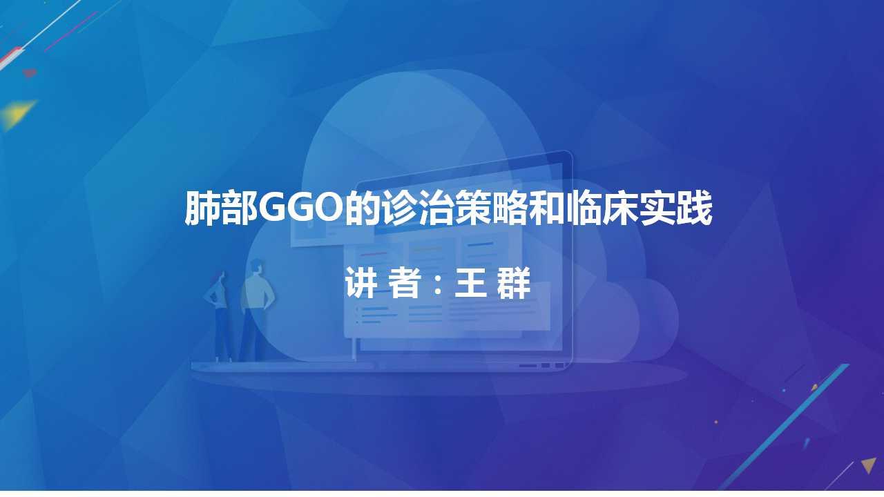 肺癌 外科治疗 王群:肺部GGO的诊治策略和临床实践