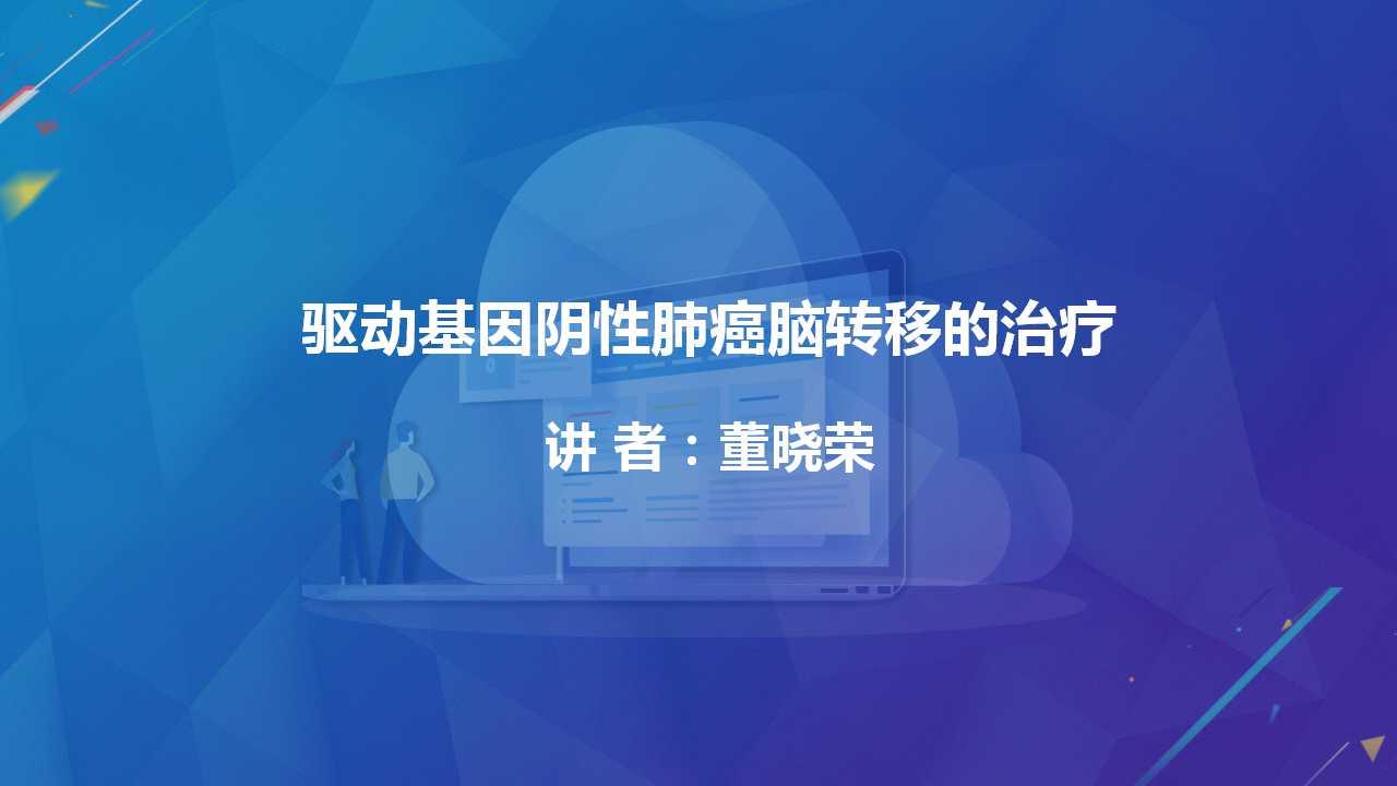 肺癌 综合治疗 董晓荣:驱动基因阴性肺癌脑转移的治疗