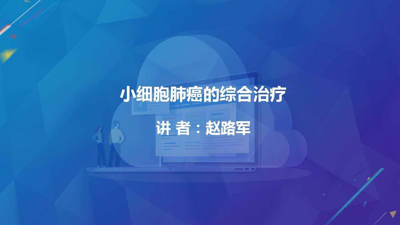 肺癌 综合治疗 赵路军:小细胞肺癌的综合治疗