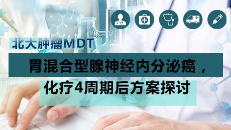 北大肿瘤MDT:胃混合型腺神经内分泌癌,化疗4周期后方案探讨