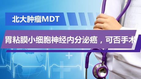 北大肿瘤MDT:胃粘膜小细胞神经内分泌癌,可否手术