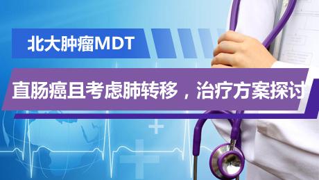 结直肠癌 病例讨论 MDT 北大肿瘤MDT:直肠癌且考虑肺转移,治疗方案探讨