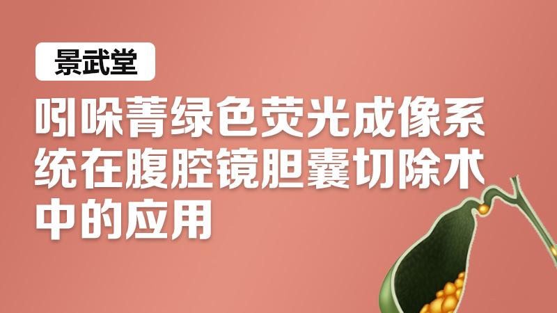 吲哚菁绿 荧光显像 胆囊切除 景武堂:吲哚菁绿色荧光成像系统在腹腔镜胆囊切除术中的应用